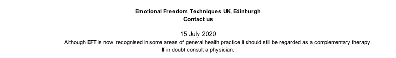 Emotional Freedom Techniques UK, Edinburgh  Contact us  15 July 2020                            Although EFT is now recognised in some areas of general health practice it should still be regarded as a complementary therapy.  If in doubt consult a physician.